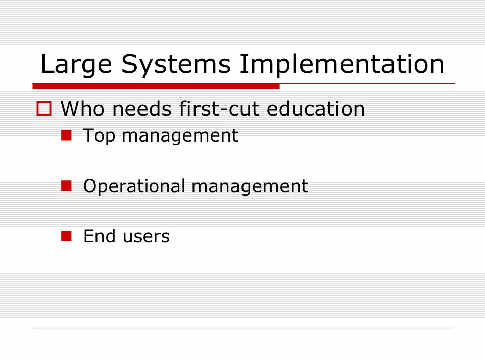 Large Systems Implementation  Who needs first-cut education Top management Operational management End users