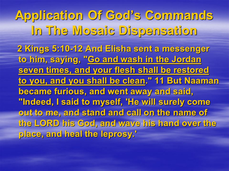 Application Of God's Commands In The Mosaic Dispensation 2 Kings 5:10-12 And Elisha sent a messenger to him, saying, Go and wash in the Jordan seven times, and your flesh shall be restored to you, and you shall be clean. 11 But Naaman became furious, and went away and said, Indeed, I said to myself, He will surely come out to me, and stand and call on the name of the LORD his God, and wave his hand over the place, and heal the leprosy. 2 Kings 5:10-12 And Elisha sent a messenger to him, saying, Go and wash in the Jordan seven times, and your flesh shall be restored to you, and you shall be clean. 11 But Naaman became furious, and went away and said, Indeed, I said to myself, He will surely come out to me, and stand and call on the name of the LORD his God, and wave his hand over the place, and heal the leprosy.