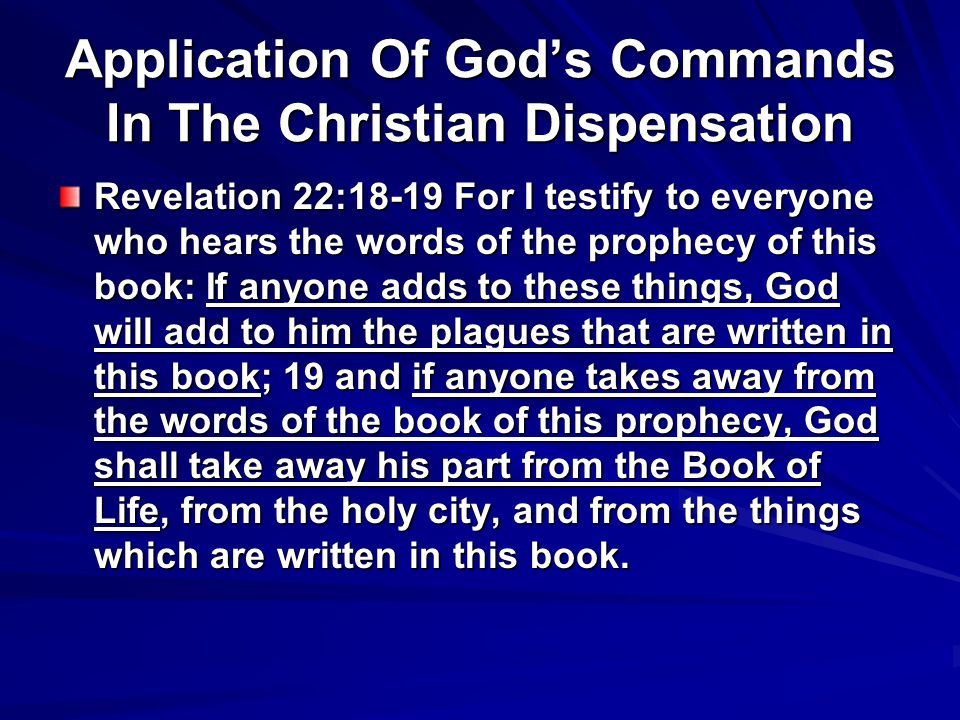 Application Of God's Commands In The Christian Dispensation Revelation 22:18-19 For I testify to everyone who hears the words of the prophecy of this book: If anyone adds to these things, God will add to him the plagues that are written in this book; 19 and if anyone takes away from the words of the book of this prophecy, God shall take away his part from the Book of Life, from the holy city, and from the things which are written in this book.
