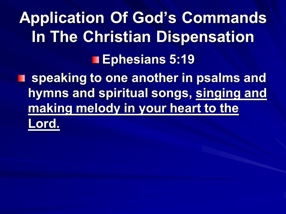 Application Of God's Commands In The Christian Dispensation Ephesians 5:19 speaking to one another in psalms and hymns and spiritual songs, singing and making melody in your heart to the Lord.