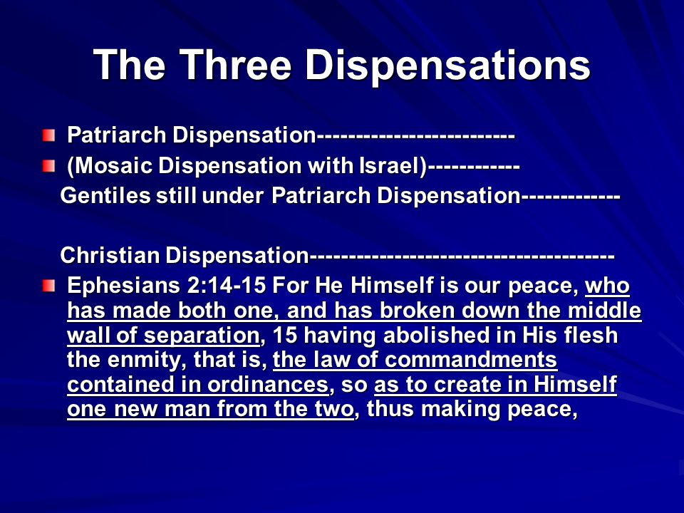 The Three Dispensations Patriarch Dispensation (Mosaic Dispensation with Israel) Gentiles still under Patriarch Dispensation Gentiles still under Patriarch Dispensation Christian Dispensation Christian Dispensation Ephesians 2:14-15 For He Himself is our peace, who has made both one, and has broken down the middle wall of separation, 15 having abolished in His flesh the enmity, that is, the law of commandments contained in ordinances, so as to create in Himself one new man from the two, thus making peace,