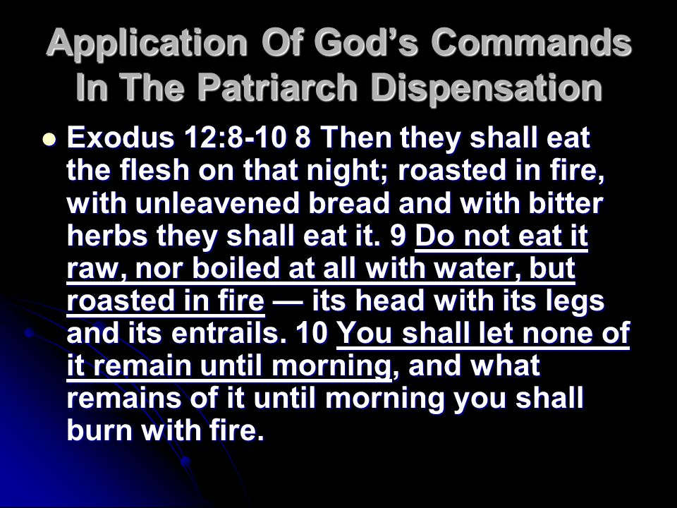 Application Of God's Commands In The Patriarch Dispensation Exodus 12: Then they shall eat the flesh on that night; roasted in fire, with unleavened bread and with bitter herbs they shall eat it.