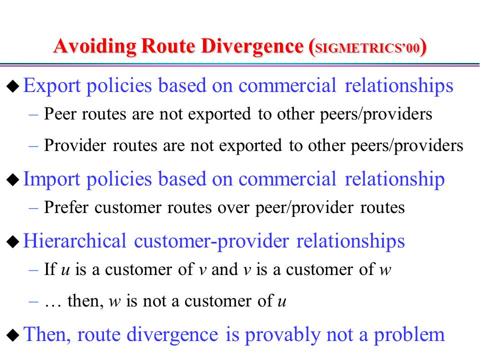 Avoiding Route Divergence ( SIGMETRICS'00 )  Export policies based on commercial relationships –Peer routes are not exported to other peers/providers –Provider routes are not exported to other peers/providers  Import policies based on commercial relationship –Prefer customer routes over peer/provider routes  Hierarchical customer-provider relationships –If u is a customer of v and v is a customer of w –… then, w is not a customer of u  Then, route divergence is provably not a problem