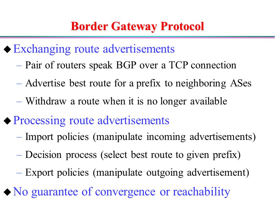 Border Gateway Protocol  Exchanging route advertisements –Pair of routers speak BGP over a TCP connection –Advertise best route for a prefix to neighboring ASes –Withdraw a route when it is no longer available  Processing route advertisements –Import policies (manipulate incoming advertisements) –Decision process (select best route to given prefix) –Export policies (manipulate outgoing advertisement)  No guarantee of convergence or reachability