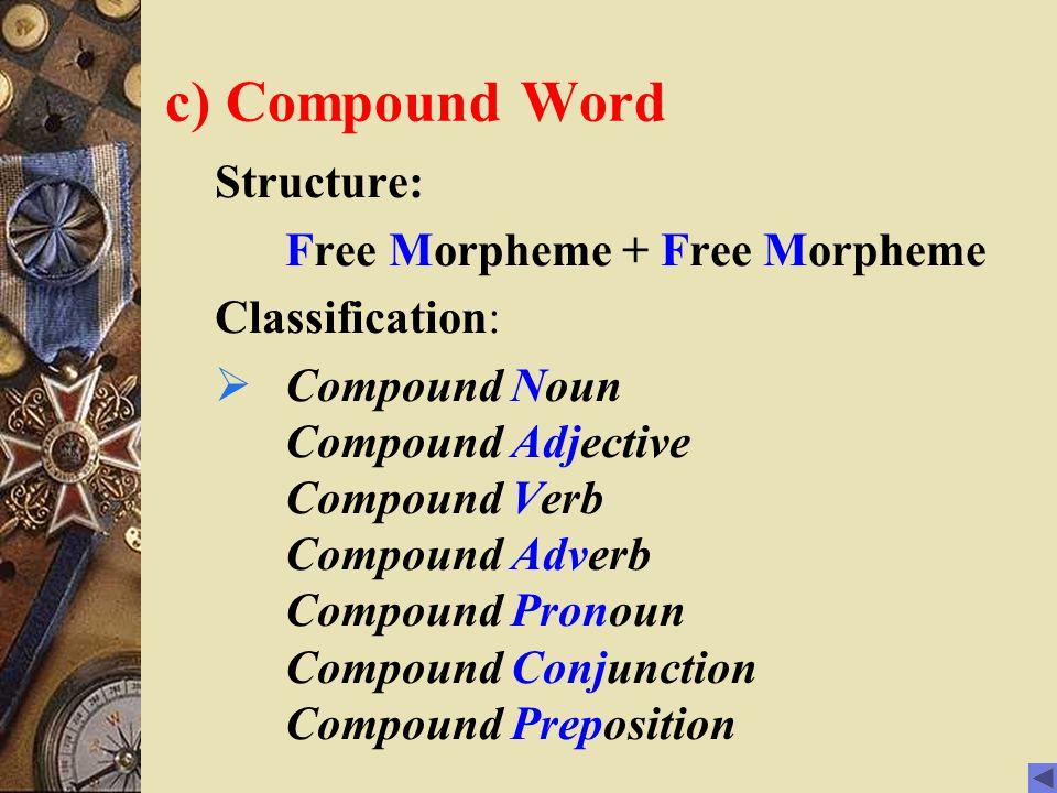 c) Compound Word Structure: Free Morpheme + Free Morpheme Classification:  Compound Noun Compound Adjective Compound Verb Compound Adverb Compound Pronoun Compound Conjunction Compound Preposition