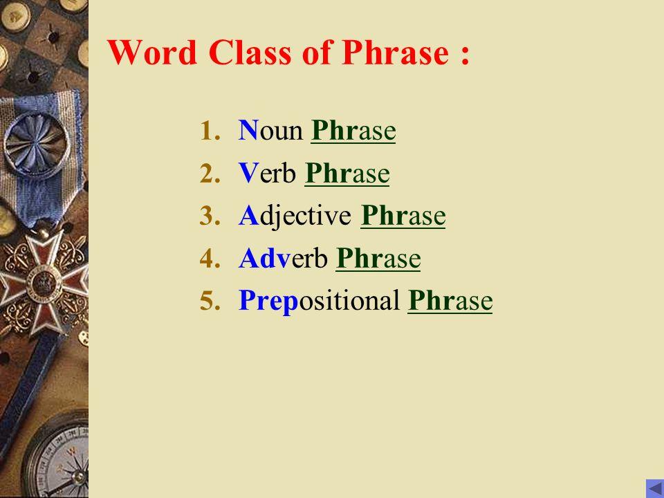Word Class of Phrase : 1.Noun PhrasePhrase 2. Verb PhrasePhrase 3.