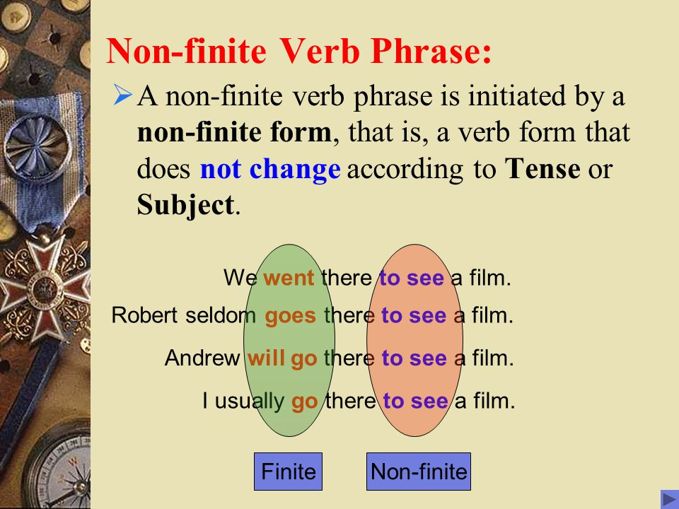 Non-finite Verb Phrase:  A non-finite verb phrase is initiated by a non-finite form, that is, a verb form that does not change according to Tense or Subject.