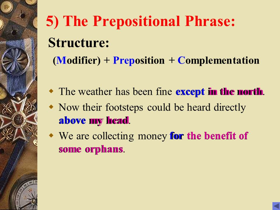 5) The Prepositional Phrase: Structure: (Modifier) + Preposition + Complementation  The weather has been fine except in the north.