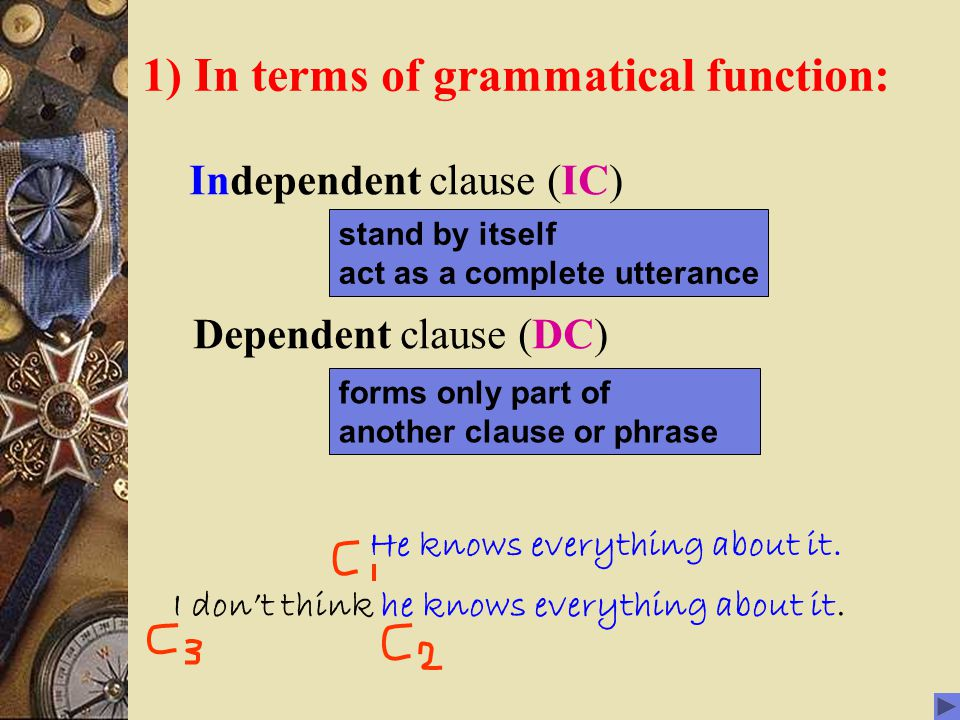 1) In terms of grammatical function: Independent clause (IC) Dependent clause (DC) stand by itself act as a complete utterance forms only part of another clause or phrase He knows everything about it.