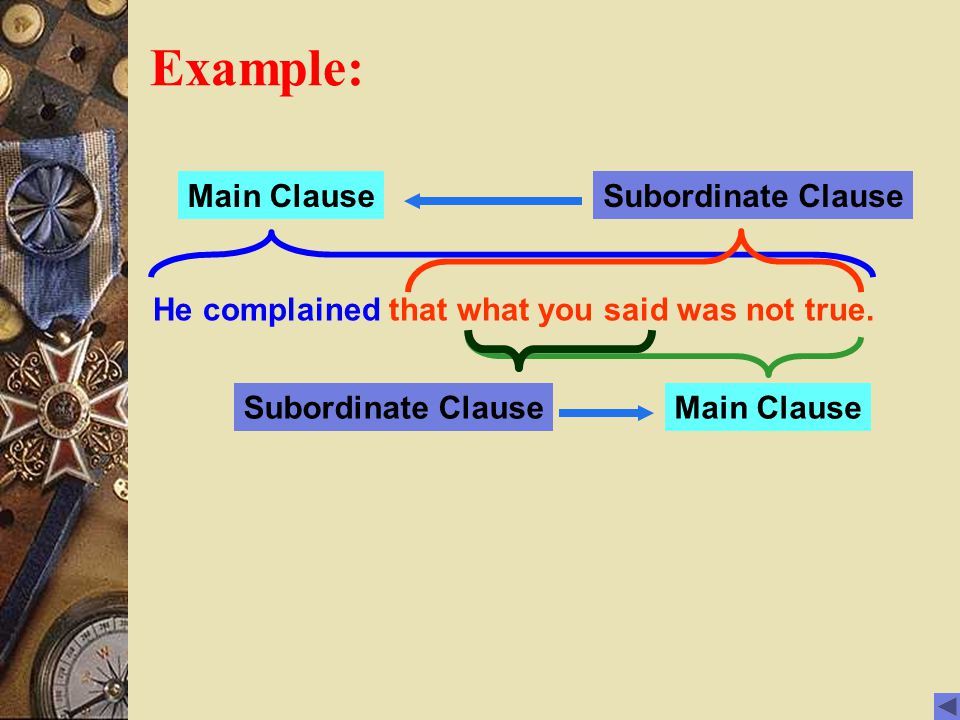 Example: He complained that what you said was not true. Main ClauseSubordinate Clause Main Clause