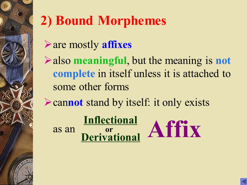 2) Bound Morphemes  are mostly affixes  also meaningful, but the meaning is not complete in itself unless it is attached to some other forms  cannot stand by itself: it only exists as an Inflectional Inflectional or Derivational Affix