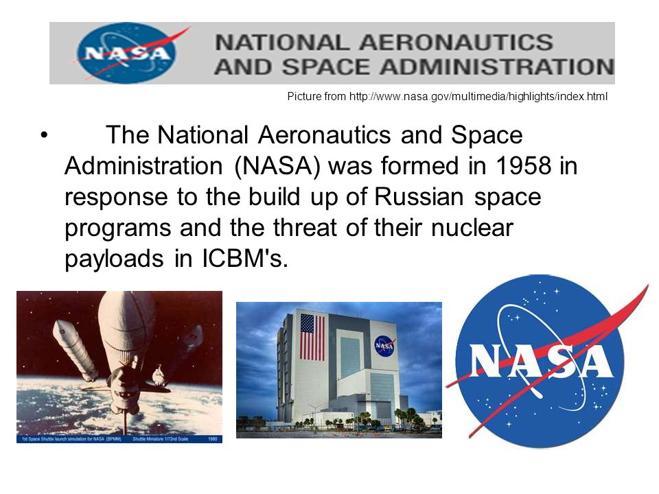 Picture from   The National Aeronautics and Space Administration (NASA) was formed in 1958 in response to the build up of Russian space programs and the threat of their nuclear payloads in ICBM s.