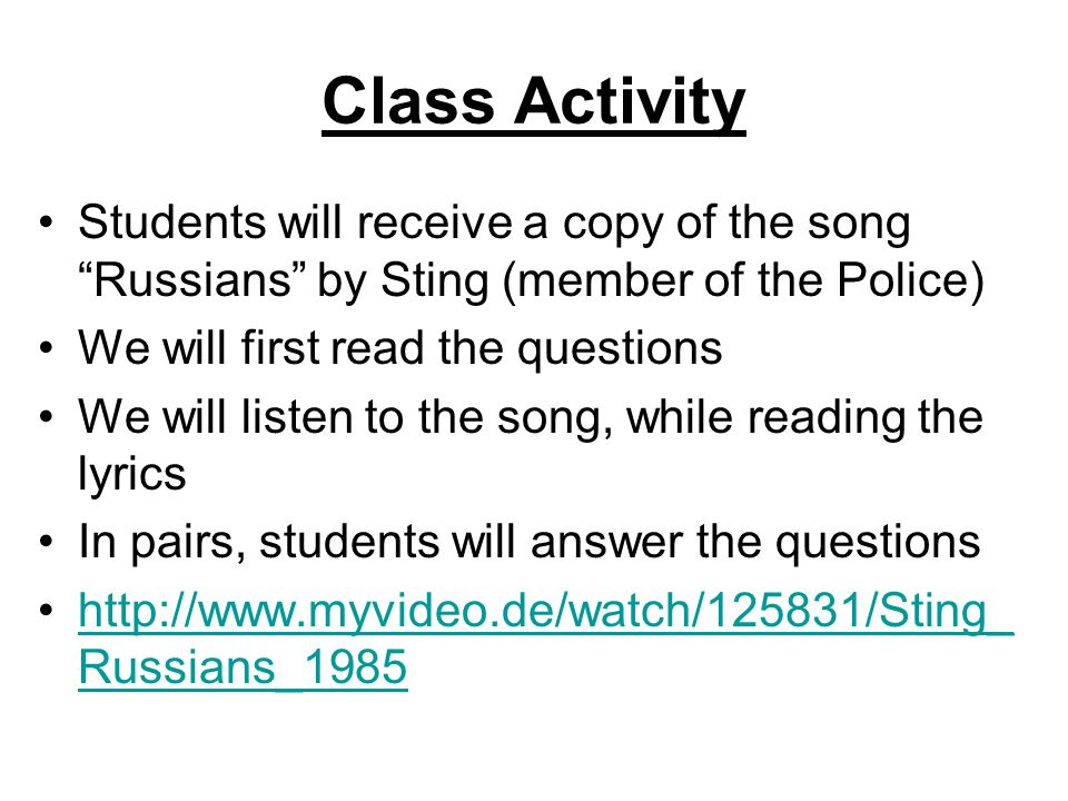Class Activity Students will receive a copy of the song Russians by Sting (member of the Police) We will first read the questions We will listen to the song, while reading the lyrics In pairs, students will answer the questions   Russians_1985http://  Russians_1985