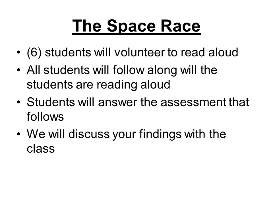 The Space Race (6) students will volunteer to read aloud All students will follow along will the students are reading aloud Students will answer the assessment that follows We will discuss your findings with the class