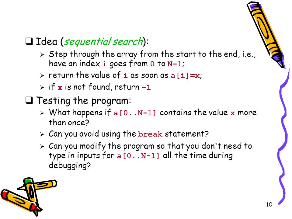 10  Idea (sequential search):  Step through the array from the start to the end, i.e., have an index i goes from 0 to N-1 ;  return the value of i as soon as a[i]=x ;  if x is not found, return -1  Testing the program:  What happens if a[0..N-1] contains the value x more than once.