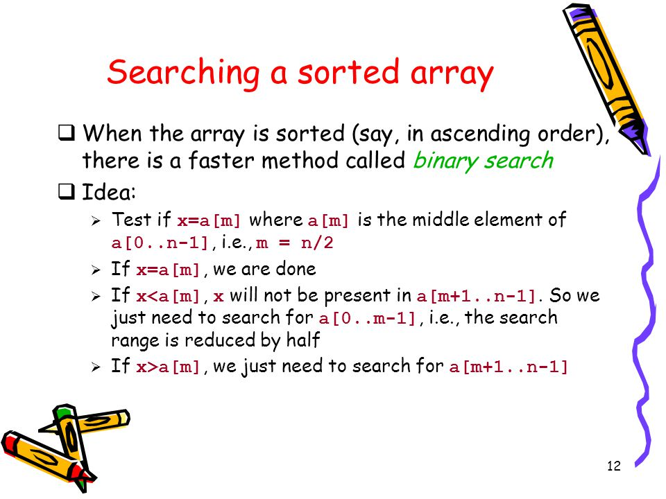 12 Searching a sorted array  When the array is sorted (say, in ascending order), there is a faster method called binary search  Idea:  Test if x=a[m] where a[m] is the middle element of a[0..n-1], i.e., m = n/2  If x=a[m], we are done  If x<a[m], x will not be present in a[m+1..n-1].