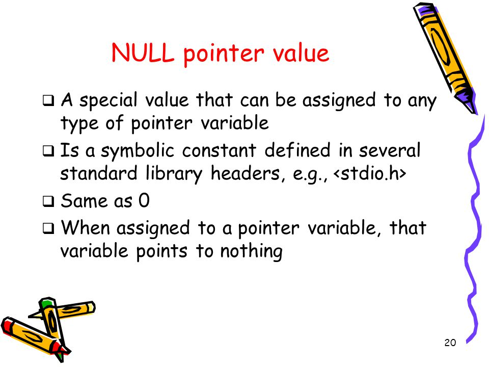 20 NULL pointer value  A special value that can be assigned to any type of pointer variable  Is a symbolic constant defined in several standard library headers, e.g.,  Same as 0  When assigned to a pointer variable, that variable points to nothing