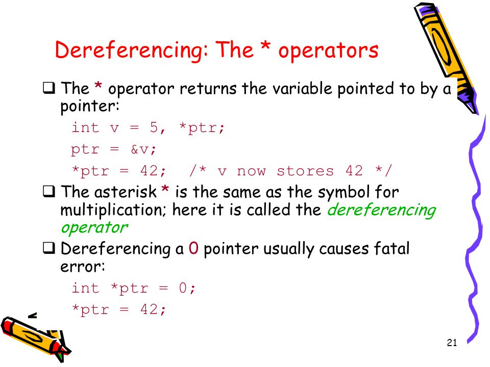 21 Dereferencing: The * operators  The * operator returns the variable pointed to by a pointer: int v = 5, *ptr; ptr = &v; *ptr = 42; /* v now stores 42 */  The asterisk * is the same as the symbol for multiplication; here it is called the dereferencing operator  Dereferencing a 0 pointer usually causes fatal error: int *ptr = 0; *ptr = 42;