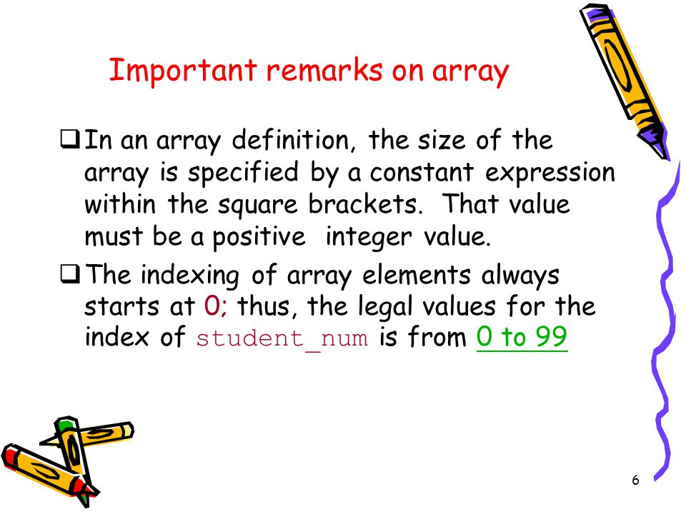 6 Important remarks on array  In an array definition, the size of the array is specified by a constant expression within the square brackets.