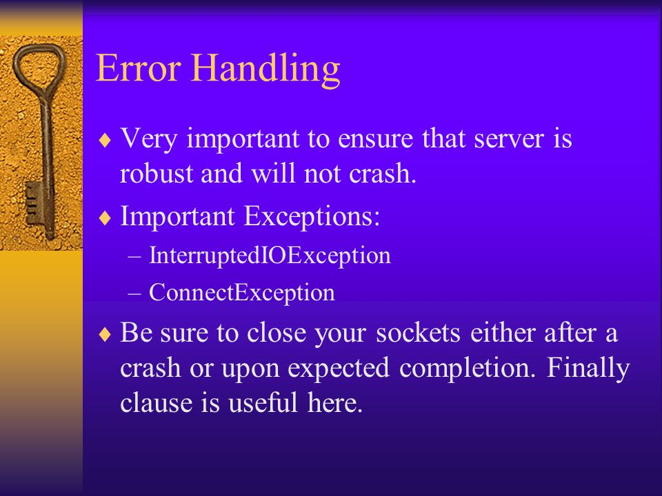 Error Handling  Very important to ensure that server is robust and will not crash.