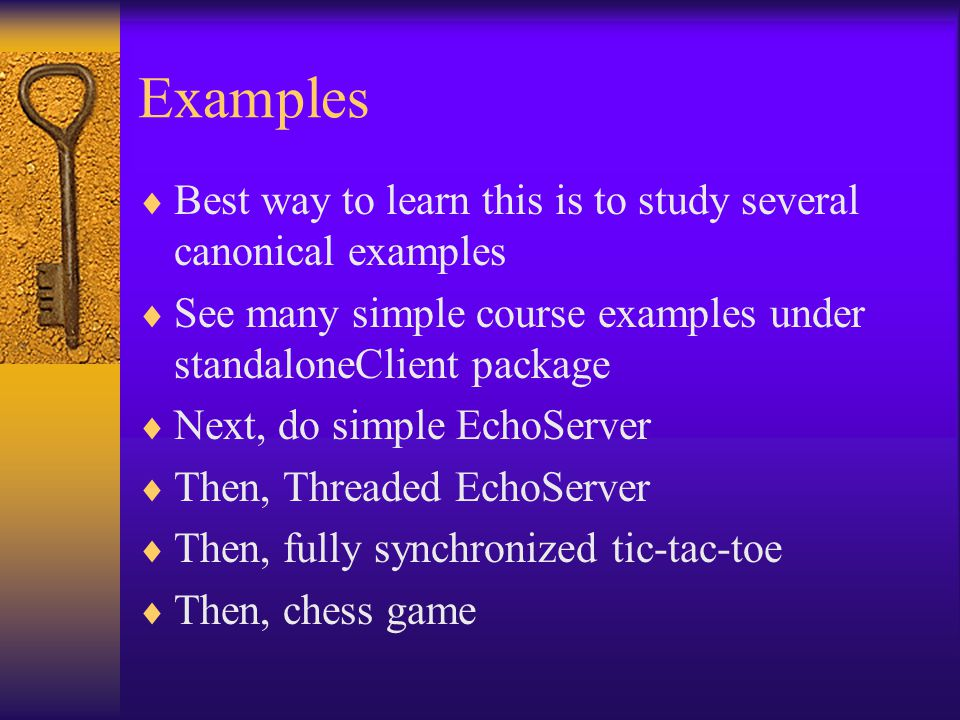 Examples  Best way to learn this is to study several canonical examples  See many simple course examples under standaloneClient package  Next, do simple EchoServer  Then, Threaded EchoServer  Then, fully synchronized tic-tac-toe  Then, chess game
