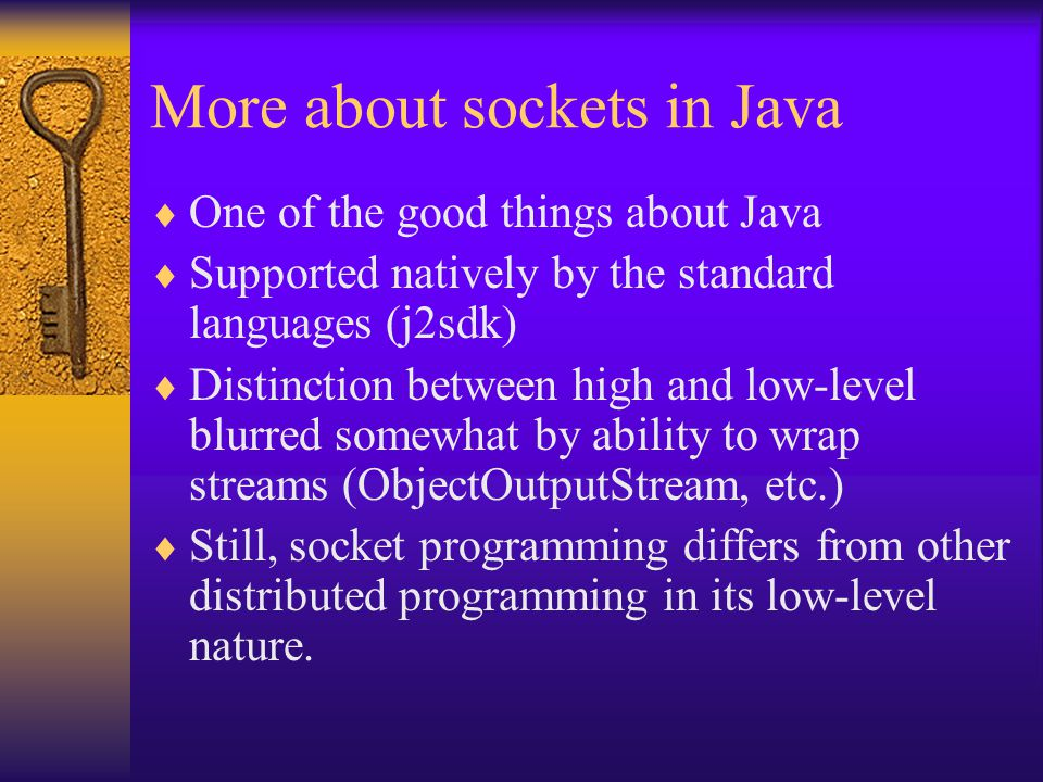 More about sockets in Java  One of the good things about Java  Supported natively by the standard languages (j2sdk)  Distinction between high and low-level blurred somewhat by ability to wrap streams (ObjectOutputStream, etc.)  Still, socket programming differs from other distributed programming in its low-level nature.