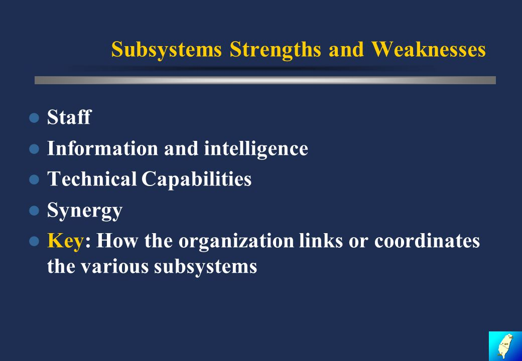 Subsystems Strengths and Weaknesses Staff Information and intelligence Technical Capabilities Synergy Key: How the organization links or coordinates the various subsystems