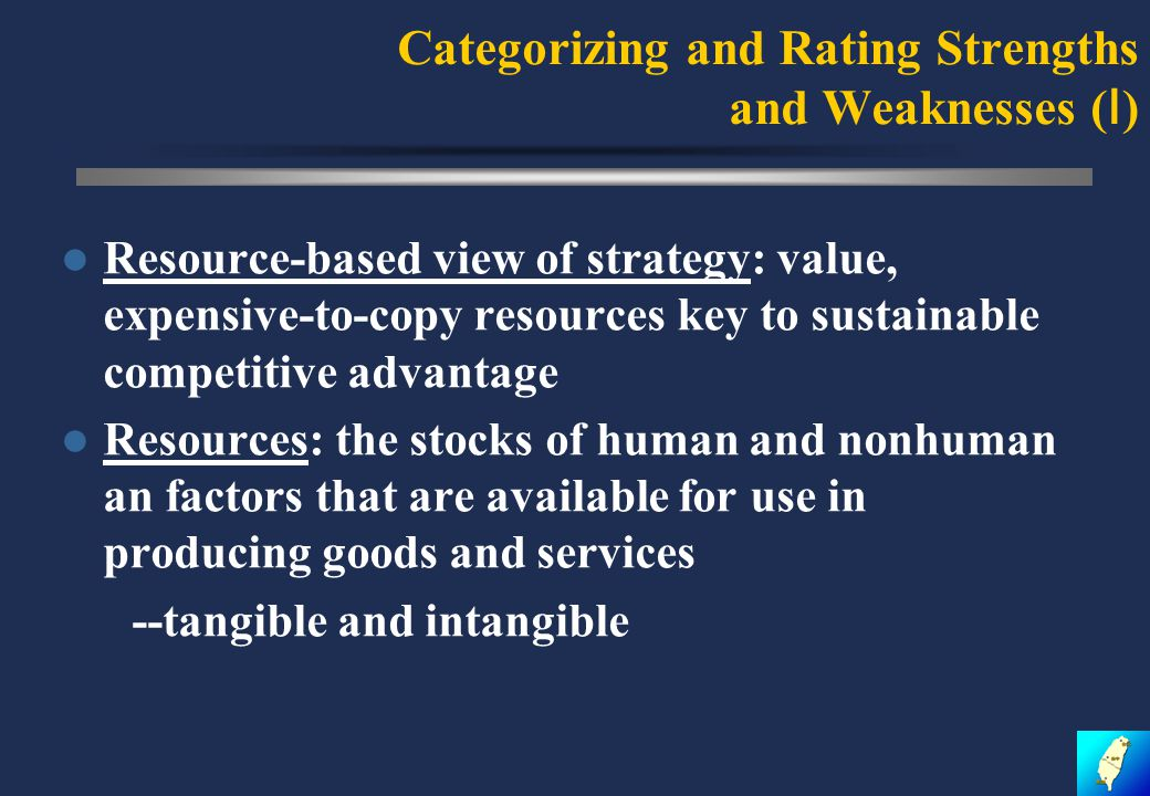 Categorizing and Rating Strengths and Weaknesses ( Ⅰ ) Resource-based view of strategy: value, expensive-to-copy resources key to sustainable competitive advantage Resources: the stocks of human and nonhuman an factors that are available for use in producing goods and services --tangible and intangible
