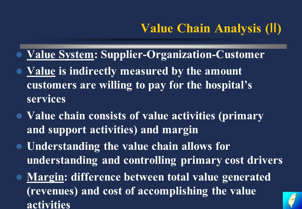Value Chain Analysis ( Ⅱ ) Value System: Supplier-Organization-Customer Value is indirectly measured by the amount customers are willing to pay for the hospital's services Value chain consists of value activities (primary and support activities) and margin Understanding the value chain allows for understanding and controlling primary cost drivers Margin: difference between total value generated (revenues) and cost of accomplishing the value activities