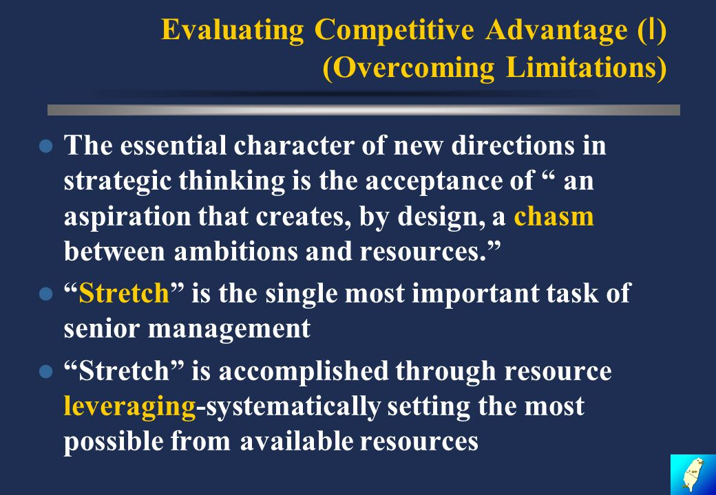 Evaluating Competitive Advantage ( Ⅰ ) (Overcoming Limitations) The essential character of new directions in strategic thinking is the acceptance of an aspiration that creates, by design, a chasm between ambitions and resources. Stretch is the single most important task of senior management Stretch is accomplished through resource leveraging-systematically setting the most possible from available resources