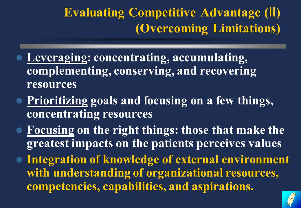 Evaluating Competitive Advantage ( Ⅱ ) (Overcoming Limitations) Leveraging: concentrating, accumulating, complementing, conserving, and recovering resources Prioritizing goals and focusing on a few things, concentrating resources Focusing on the right things: those that make the greatest impacts on the patients perceives values Integration of knowledge of external environment with understanding of organizational resources, competencies, capabilities, and aspirations.