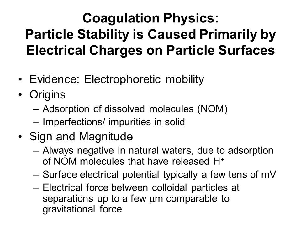 Coagulation Physics: Particle Stability is Caused Primarily by Electrical Charges on Particle Surfaces Evidence: Electrophoretic mobility Origins –Adsorption of dissolved molecules (NOM) –Imperfections/ impurities in solid Sign and Magnitude –Always negative in natural waters, due to adsorption of NOM molecules that have released H + –Surface electrical potential typically a few tens of mV –Electrical force between colloidal particles at separations up to a few  m comparable to gravitational force