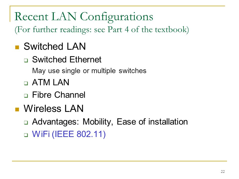 22 Recent LAN Configurations (For further readings: see Part 4 of the textbook) Switched LAN  Switched Ethernet May use single or multiple switches  ATM LAN  Fibre Channel Wireless LAN  Advantages: Mobility, Ease of installation  WiFi (IEEE )