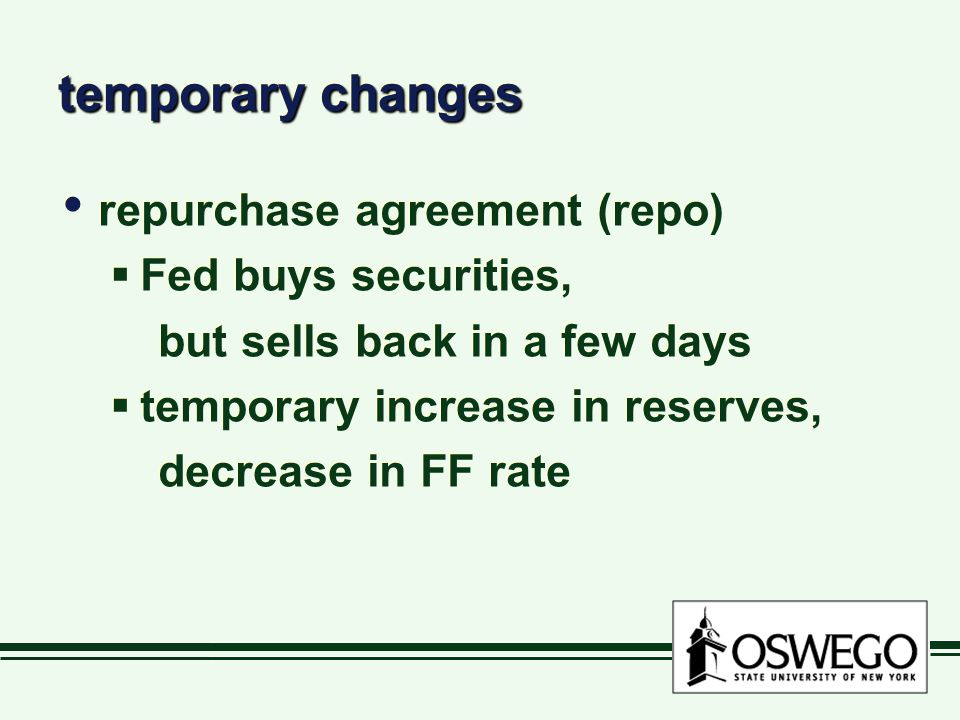 temporary changes repurchase agreement (repo)  Fed buys securities, but sells back in a few days  temporary increase in reserves, decrease in FF rate repurchase agreement (repo)  Fed buys securities, but sells back in a few days  temporary increase in reserves, decrease in FF rate