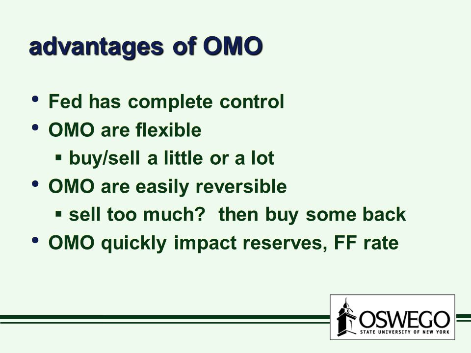 advantages of OMO Fed has complete control OMO are flexible  buy/sell a little or a lot OMO are easily reversible  sell too much.