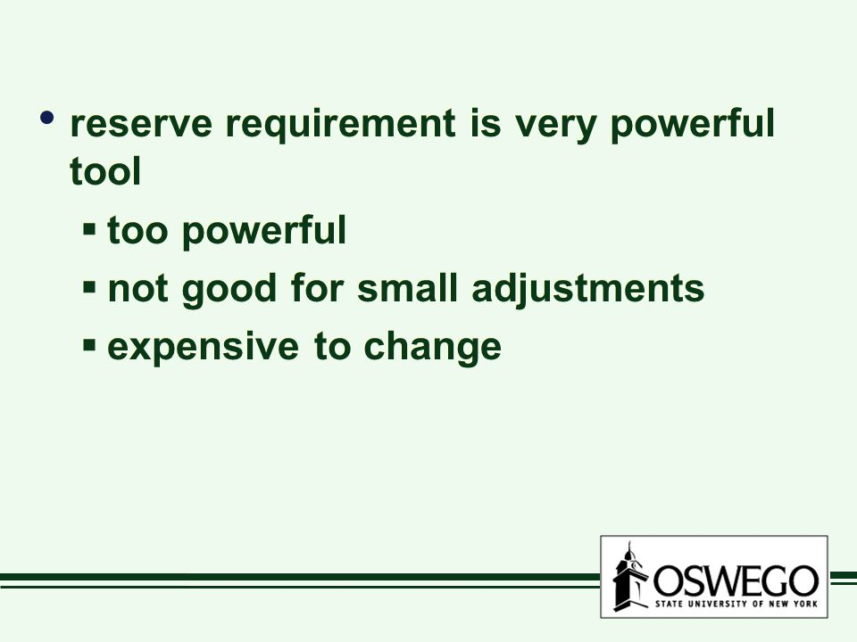 reserve requirement is very powerful tool  too powerful  not good for small adjustments  expensive to change reserve requirement is very powerful tool  too powerful  not good for small adjustments  expensive to change