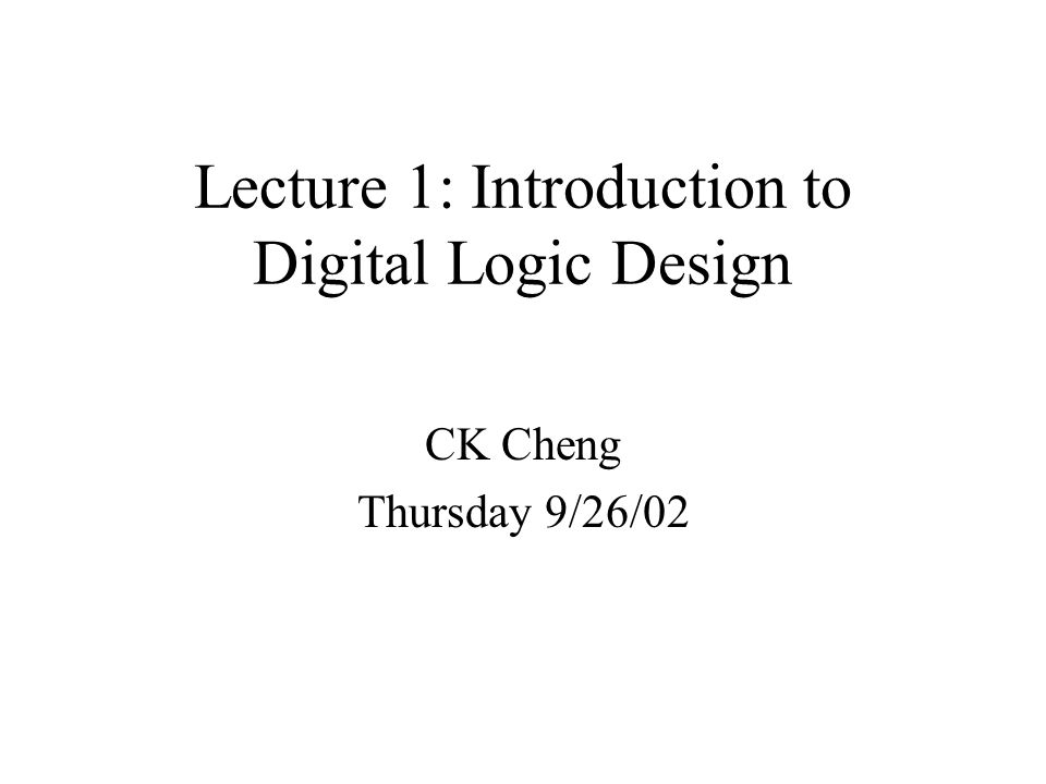 Lecture 1: Introduction to Digital Logic Design CK Cheng Thursday 9/26/02