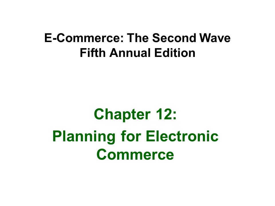 E-Commerce: The Second Wave Fifth Annual Edition Chapter 12: Planning for Electronic Commerce