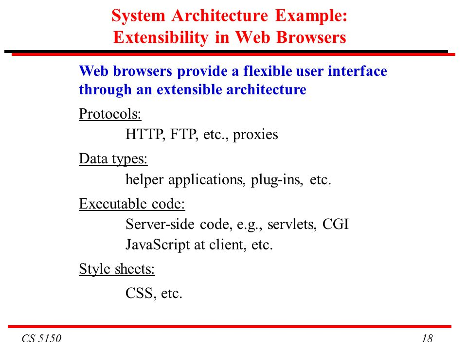 CS System Architecture Example: Extensibility in Web Browsers Web browsers provide a flexible user interface through an extensible architecture Protocols: HTTP, FTP, etc., proxies Data types: helper applications, plug-ins, etc.