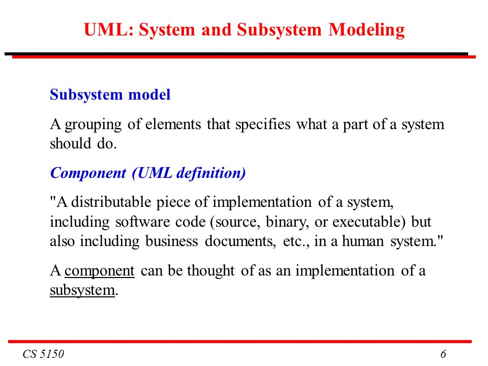 CS UML: System and Subsystem Modeling Subsystem model A grouping of elements that specifies what a part of a system should do.