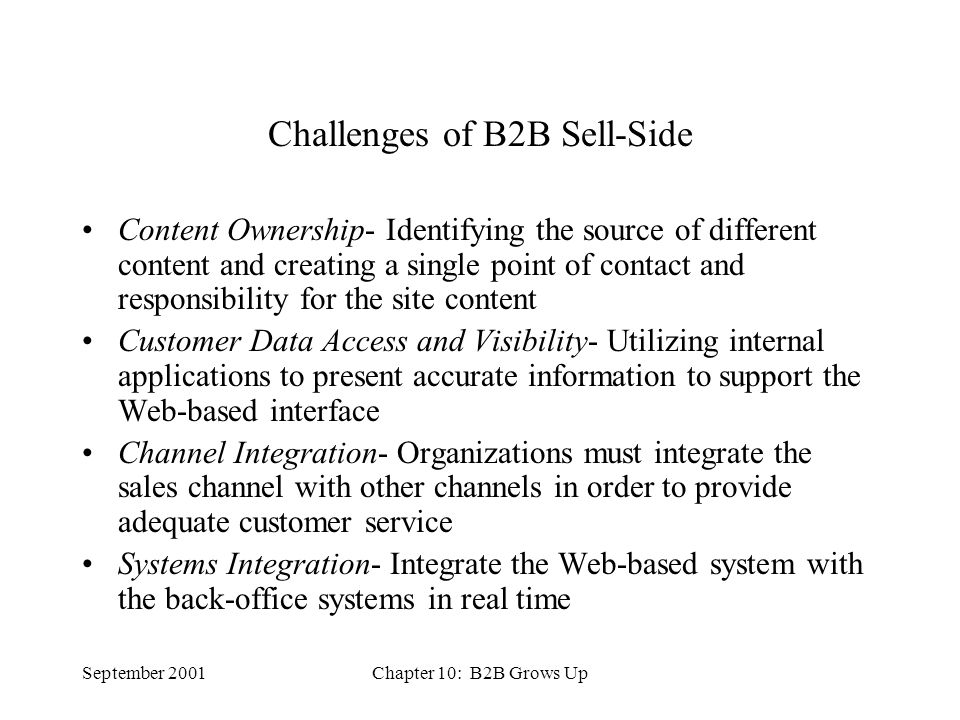 September 2001Chapter 10: B2B Grows Up Challenges of B2B Sell-Side Content Ownership- Identifying the source of different content and creating a single point of contact and responsibility for the site content Customer Data Access and Visibility- Utilizing internal applications to present accurate information to support the Web-based interface Channel Integration- Organizations must integrate the sales channel with other channels in order to provide adequate customer service Systems Integration- Integrate the Web-based system with the back-office systems in real time