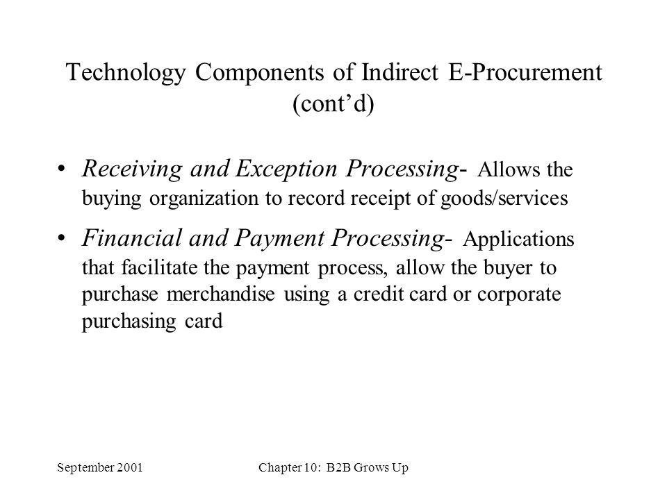 September 2001Chapter 10: B2B Grows Up Technology Components of Indirect E-Procurement (cont'd) Receiving and Exception Processing- Allows the buying organization to record receipt of goods/services Financial and Payment Processing- Applications that facilitate the payment process, allow the buyer to purchase merchandise using a credit card or corporate purchasing card