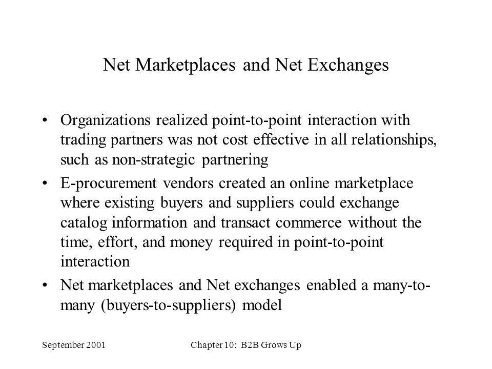 September 2001Chapter 10: B2B Grows Up Net Marketplaces and Net Exchanges Organizations realized point-to-point interaction with trading partners was not cost effective in all relationships, such as non-strategic partnering E-procurement vendors created an online marketplace where existing buyers and suppliers could exchange catalog information and transact commerce without the time, effort, and money required in point-to-point interaction Net marketplaces and Net exchanges enabled a many-to- many (buyers-to-suppliers) model
