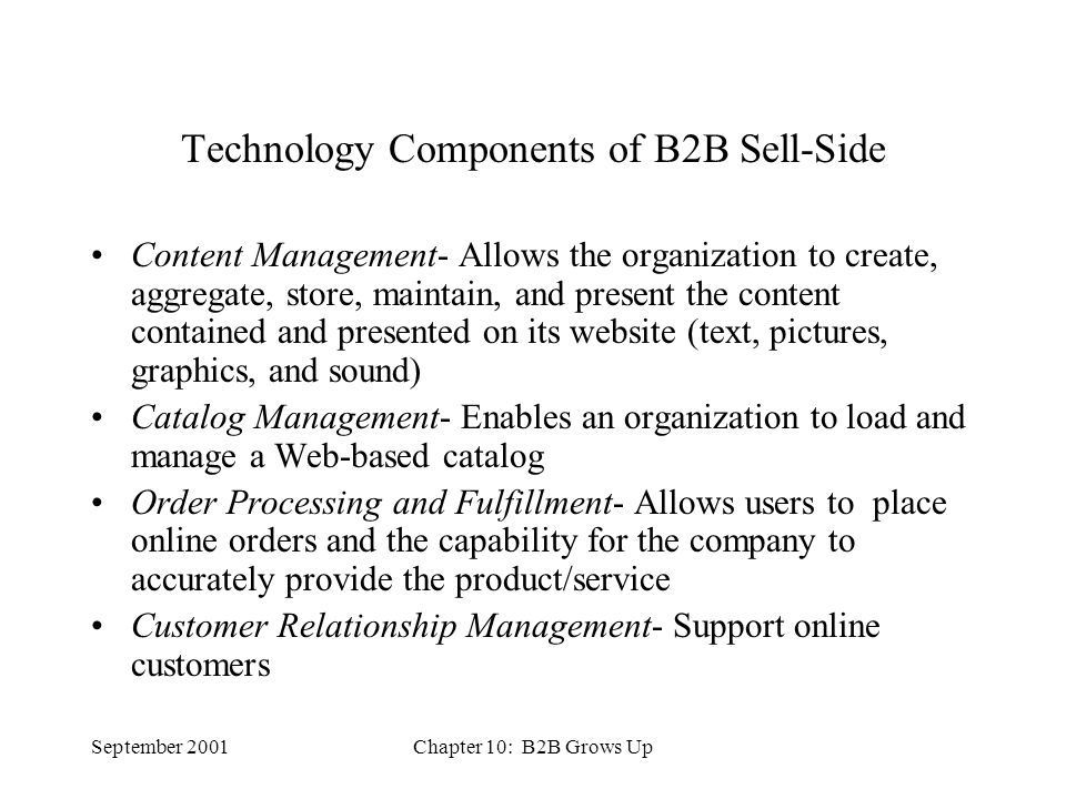 September 2001Chapter 10: B2B Grows Up Technology Components of B2B Sell-Side Content Management- Allows the organization to create, aggregate, store, maintain, and present the content contained and presented on its website (text, pictures, graphics, and sound) Catalog Management- Enables an organization to load and manage a Web-based catalog Order Processing and Fulfillment- Allows users to place online orders and the capability for the company to accurately provide the product/service Customer Relationship Management- Support online customers