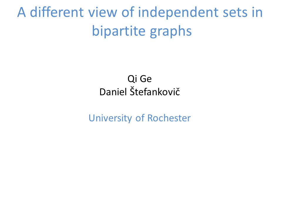 A different view of independent sets in bipartite graphs Qi Ge Daniel Štefankovič University of Rochester