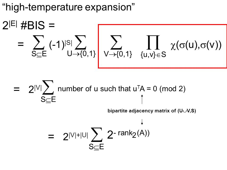 high-temperature expansion 2 |E| #BIS = =  (-1) |S|     (  (u),  (v)) SESE U  {0,1} V  {0,1} {u,v}  S bipartite adjacency matrix of (U  V,S) = 2 |V|  SESE number of u such that u T A = 0 (mod 2) = 2 |V|+|U|  SESE 2 - rank (A)) 2