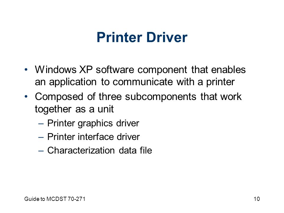 Guide to MCDST Printer Driver Windows XP software component that enables an application to communicate with a printer Composed of three subcomponents that work together as a unit –Printer graphics driver –Printer interface driver –Characterization data file