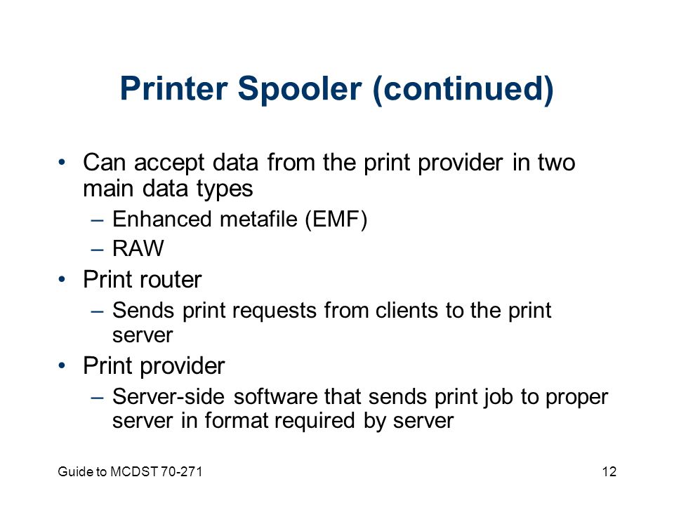 Guide to MCDST Printer Spooler (continued) Can accept data from the print provider in two main data types –Enhanced metafile (EMF) –RAW Print router –Sends print requests from clients to the print server Print provider –Server-side software that sends print job to proper server in format required by server