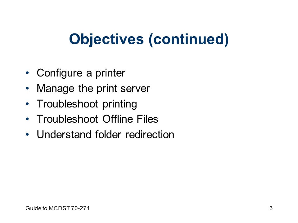 Guide to MCDST Objectives (continued) Configure a printer Manage the print server Troubleshoot printing Troubleshoot Offline Files Understand folder redirection