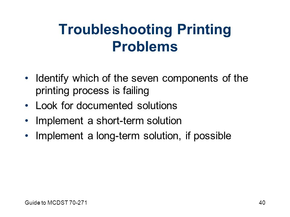Guide to MCDST Troubleshooting Printing Problems Identify which of the seven components of the printing process is failing Look for documented solutions Implement a short-term solution Implement a long-term solution, if possible